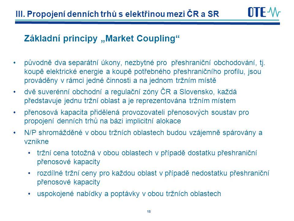 """18 III. Propojení denních trhů s elektřinou mezi ČR a SR Základní principy """"Market Coupling"""" původně dva separátní úkony, nezbytné pro přeshraniční ob"""
