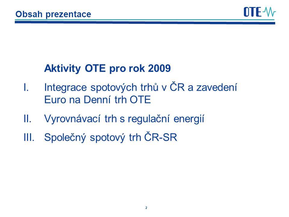 2 Obsah prezentace Aktivity OTE pro rok 2009 I.Integrace spotových trhů v ČR a zavedení Euro na Denní trh OTE II.Vyrovnávací trh s regulační energií I