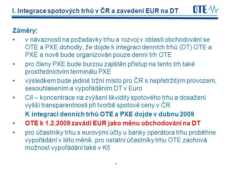 4 I. Integrace spotových trhů v ČR a zavedení EUR na DT Záměry: v návaznosti na požadavky trhu a rozvoj v oblasti obchodování se OTE a PXE dohodly, že