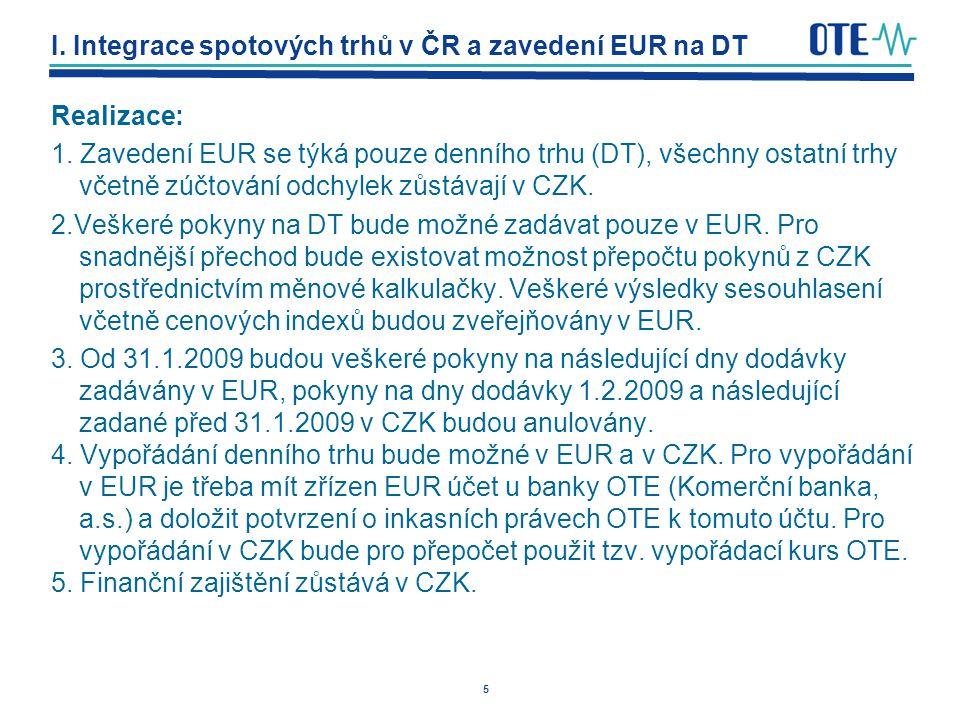 5 I. Integrace spotových trhů v ČR a zavedení EUR na DT Realizace: 1. Zavedení EUR se týká pouze denního trhu (DT), všechny ostatní trhy včetně zúčtov