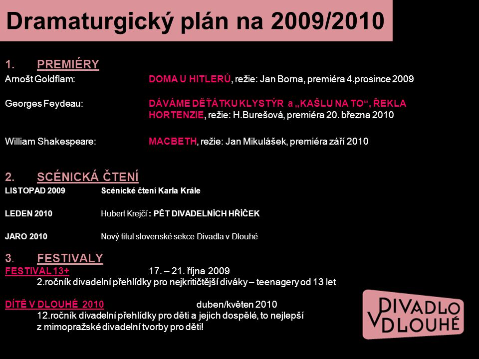 """Dramaturgický plán na 2009/2010 1.PREMIÉRY Arnošt Goldflam:DOMA U HITLERŮ, režie: Jan Borna, premiéra 4.prosince 2009 Georges Feydeau: DÁVÁME DĚŤÁTKU KLYSTÝR a """"KAŠLU NA TO , ŘEKLA HORTENZIE, režie: H.Burešová, premiéra 20."""