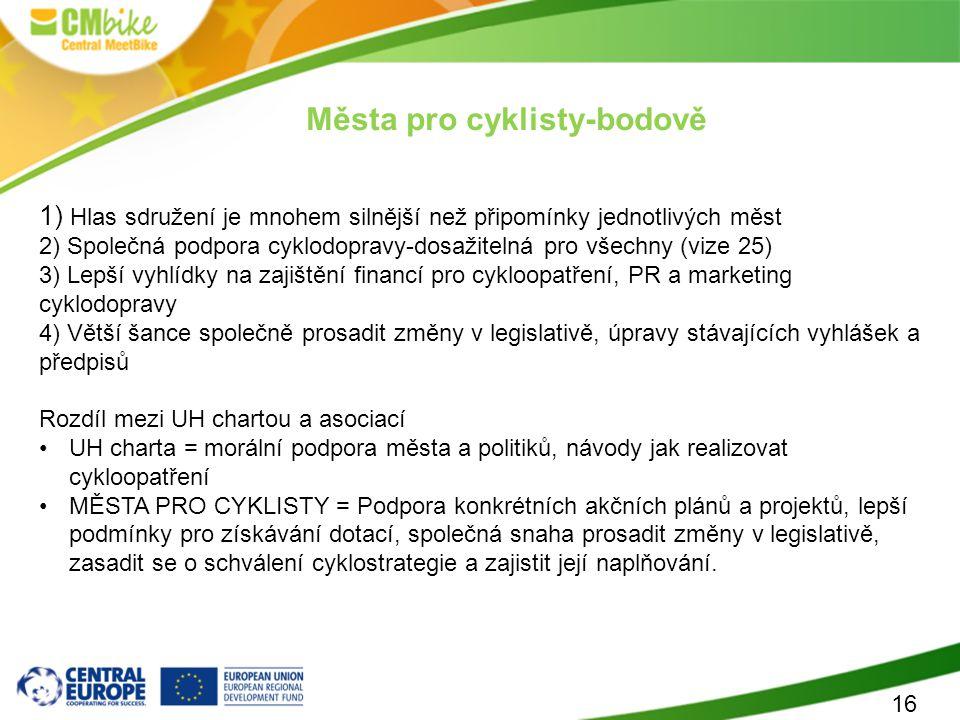 16 Města pro cyklisty-bodově 1) Hlas sdružení je mnohem silnější než připomínky jednotlivých měst 2) Společná podpora cyklodopravy-dosažitelná pro všechny (vize 25) 3) Lepší vyhlídky na zajištění financí pro cykloopatření, PR a marketing cyklodopravy 4) Větší šance společně prosadit změny v legislativě, úpravy stávajících vyhlášek a předpisů Rozdíl mezi UH chartou a asociací UH charta = morální podpora města a politiků, návody jak realizovat cykloopatření MĚSTA PRO CYKLISTY = Podpora konkrétních akčních plánů a projektů, lepší podmínky pro získávání dotací, společná snaha prosadit změny v legislativě, zasadit se o schválení cyklostrategie a zajistit její naplňování.