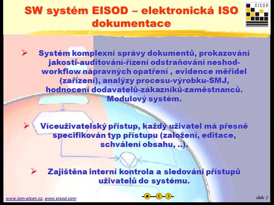 www.ipm-plzen.czwww.ipm-plzen.cz, www.eisod.comwww.eisod.com  Systém komplexní správy dokumentů, prokazování jakosti-auditování-řízení odstraňování neshod- workflow nápravných opatření, evidence měřidel (zařízení), analýzy procesu-výrobku-SMJ, hodnocení dodavatelů-zákazníků-zaměstnanců.