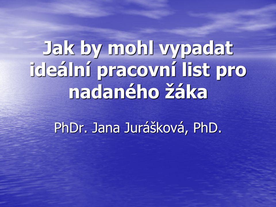 Jak by mohl vypadat ideální pracovní list pro nadaného žáka PhDr. Jana Jurášková, PhD.