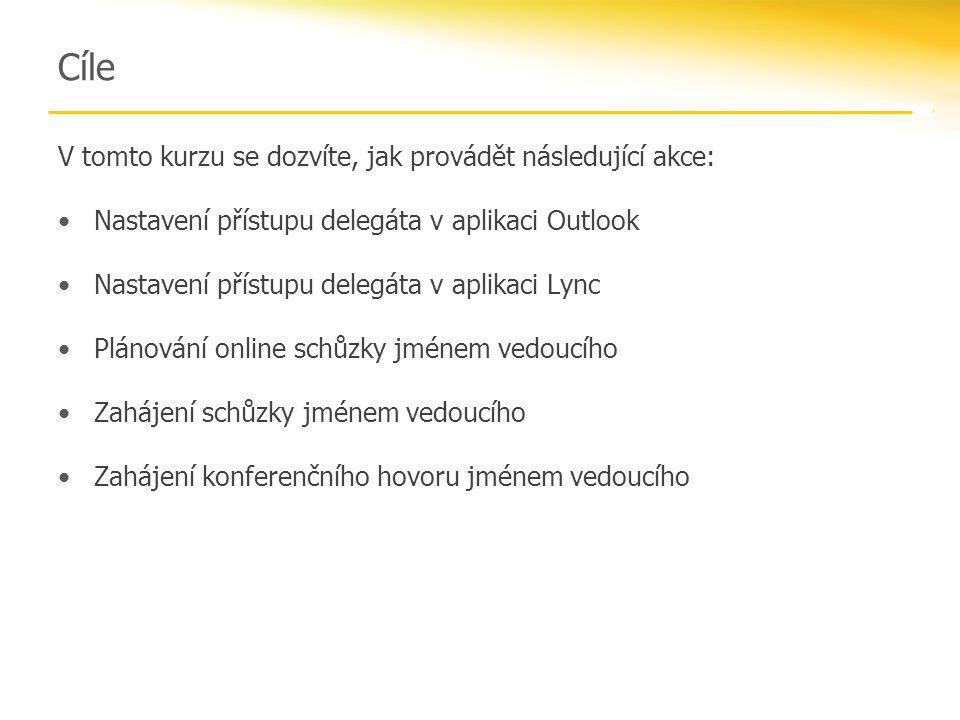 Cíle V tomto kurzu se dozvíte, jak provádět následující akce: Nastavení přístupu delegáta v aplikaci Outlook Nastavení přístupu delegáta v aplikaci Lync Plánování online schůzky jménem vedoucího Zahájení schůzky jménem vedoucího Zahájení konferenčního hovoru jménem vedoucího