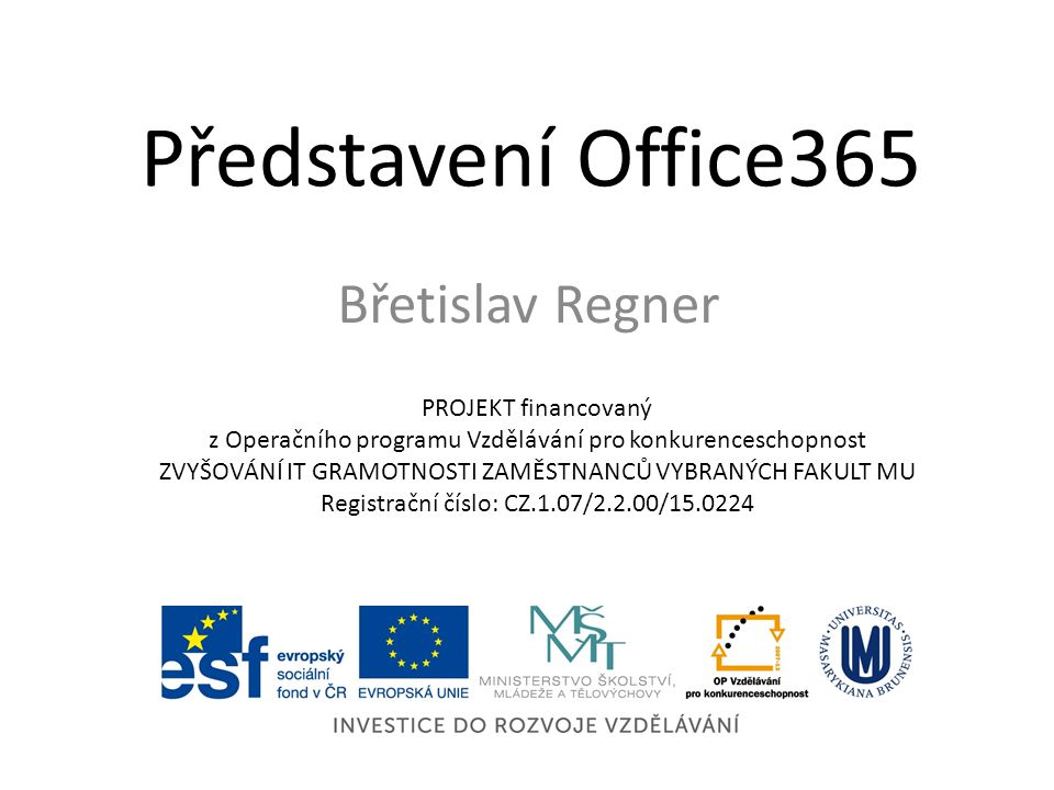 Představení Office365 Břetislav Regner PROJEKT financovaný z Operačního programu Vzdělávání pro konkurenceschopnost ZVYŠOVÁNÍ IT GRAMOTNOSTI ZAMĚSTNANCŮ VYBRANÝCH FAKULT MU Registrační číslo: CZ.1.07/2.2.00/15.0224