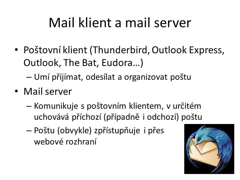 Mail klient a mail server Poštovní klient (Thunderbird, Outlook Express, Outlook, The Bat, Eudora…) – Umí přijímat, odesílat a organizovat poštu Mail server – Komunikuje s poštovním klientem, v určitém uchovává příchozí (případně i odchozí) poštu – Poštu (obvykle) zpřístupňuje i přes webové rozhraní