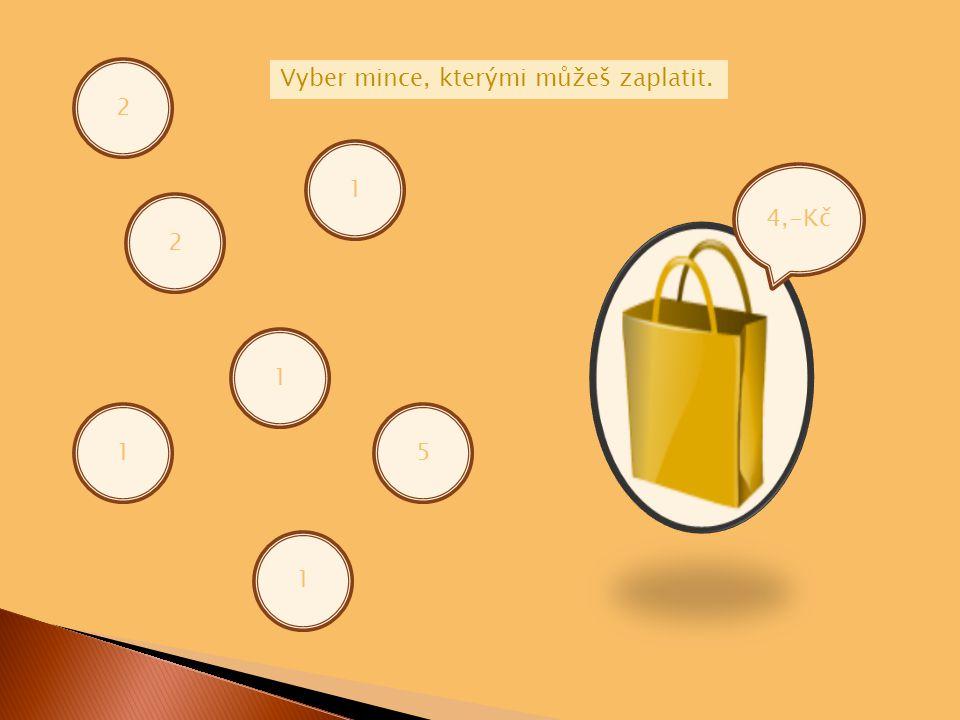 4,-Kč 2 2 1 1 1 Vyber mince, kterými můžeš zaplatit. 1 5
