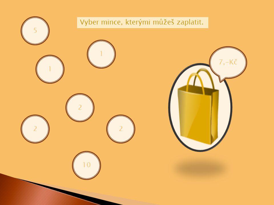 7,-Kč 5 1 1 2 2 Vyber mince, kterými můžeš zaplatit. 10 2