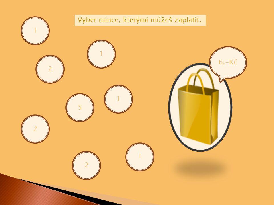 6,-Kč 1 2 5 1 2 2 Vyber mince, kterými můžeš zaplatit. 1 1