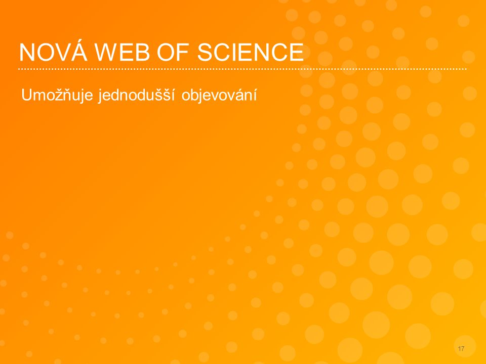 NOVÁ WEB OF SCIENCE Umožňuje jednodušší objevování 17