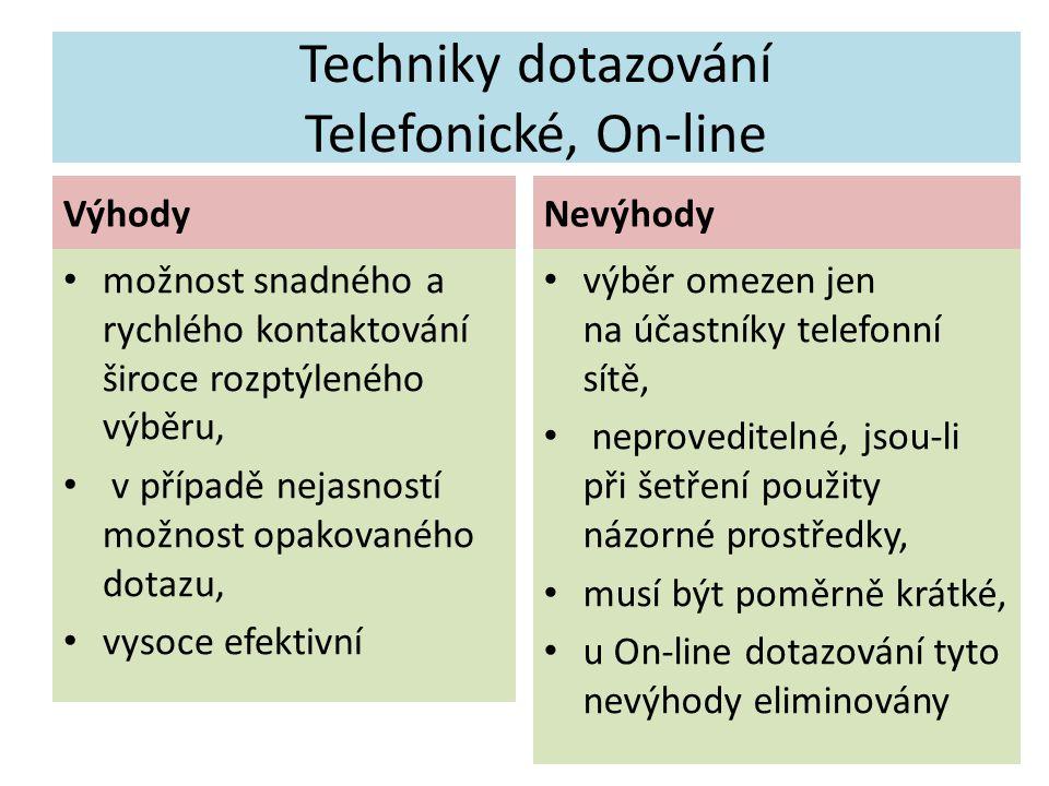 Techniky dotazování Telefonické, On-line Výhody možnost snadného a rychlého kontaktování široce rozptýleného výběru, v případě nejasností možnost opakovaného dotazu, vysoce efektivní Nevýhody výběr omezen jen na účastníky telefonní sítě, neproveditelné, jsou-li při šetření použity názorné prostředky, musí být poměrně krátké, u On-line dotazování tyto nevýhody eliminovány