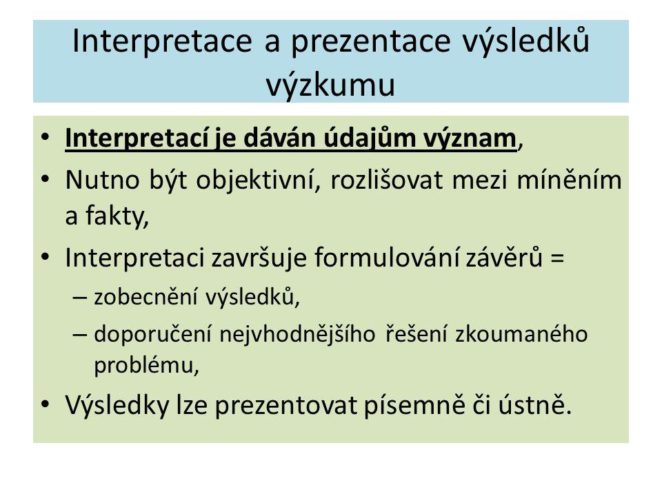 Interpretace a prezentace výsledků výzkumu Interpretací je dáván údajům význam, Nutno být objektivní, rozlišovat mezi míněním a fakty, Interpretaci završuje formulování závěrů = – zobecnění výsledků, – doporučení nejvhodnějšího řešení zkoumaného problému, Výsledky lze prezentovat písemně či ústně.