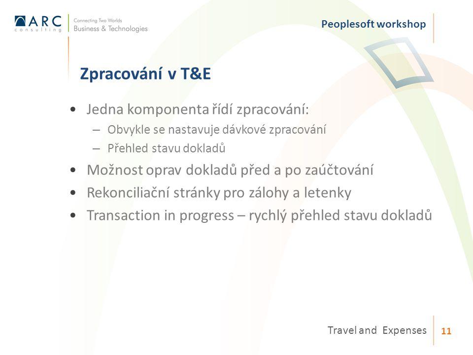 Zpracování v T&E Peoplesoft workshop Travel and Expenses 11 Jedna komponenta řídí zpracování: – Obvykle se nastavuje dávkové zpracování – Přehled stavu dokladů Možnost oprav dokladů před a po zaúčtování Rekonciliační stránky pro zálohy a letenky Transaction in progress – rychlý přehled stavu dokladů