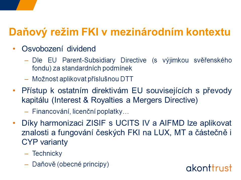 Daňový režim FKI v mezinárodním kontextu Osvobození dividend –Dle EU Parent-Subsidiary Directive (s výjimkou svěřenského fondu) za standardních podmínek –Možnost aplikovat příslušnou DTT Přístup k ostatním direktivám EU souvisejících s převody kapitálu (Interest & Royalties a Mergers Directive) –Financování, licenční poplatky… Díky harmonizaci ZISIF s UCITS IV a AIFMD lze aplikovat znalosti a fungování českých FKI na LUX, MT a částečně i CYP varianty –Technicky –Daňově (obecné principy)