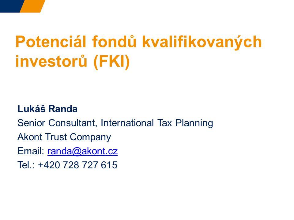 Potenciál fondů kvalifikovaných investorů (FKI) Lukáš Randa Senior Consultant, International Tax Planning Akont Trust Company Email: randa@akont.czranda@akont.cz Tel.: +420 728 727 615