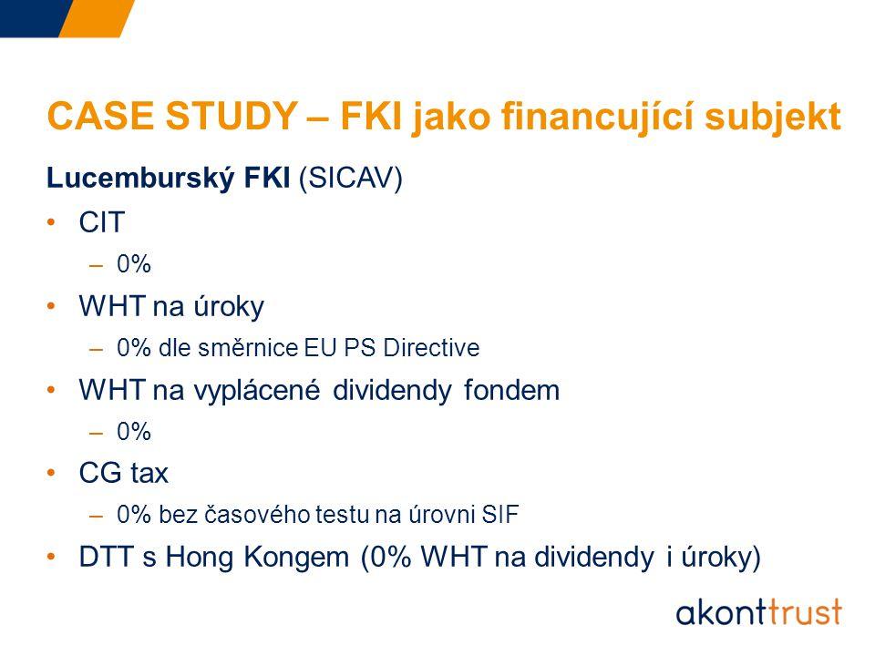 CASE STUDY – FKI jako financující subjekt Lucemburský FKI (SICAV) CIT –0% WHT na úroky –0% dle směrnice EU PS Directive WHT na vyplácené dividendy fondem –0% CG tax –0% bez časového testu na úrovni SIF DTT s Hong Kongem (0% WHT na dividendy i úroky)