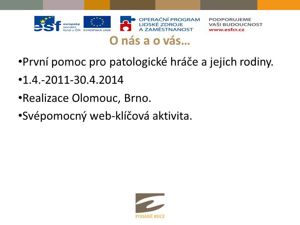 O nás a o vás… První pomoc pro patologické hráče a jejich rodiny. 1.4.-2011-30.4.2014 Realizace Olomouc, Brno. Svépomocný web-klíčová aktivita.