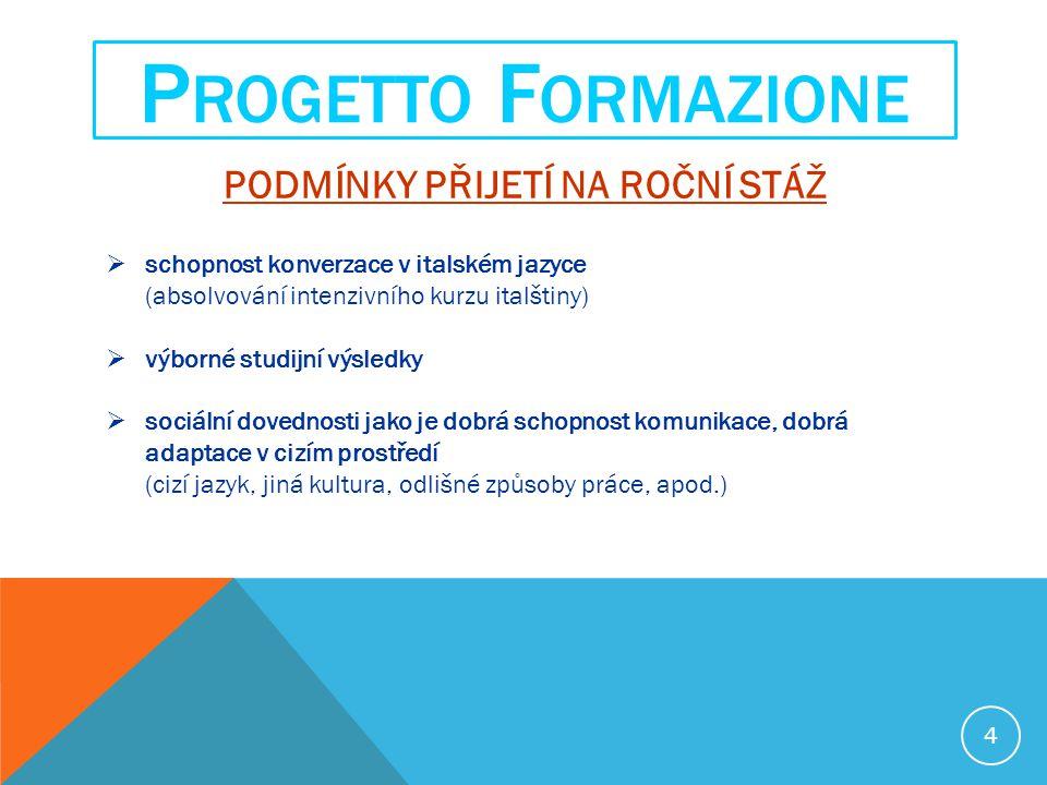 PODMÍNKY PŘIJETÍ NA ROČNÍ STÁŽ  schopnost konverzace v italském jazyce (absolvování intenzivního kurzu italštiny)  výborné studijní výsledky  sociální dovednosti jako je dobrá schopnost komunikace, dobrá adaptace v cizím prostředí (cizí jazyk, jiná kultura, odlišné způsoby práce, apod.) P ROGETTO F ORMAZIONE 4