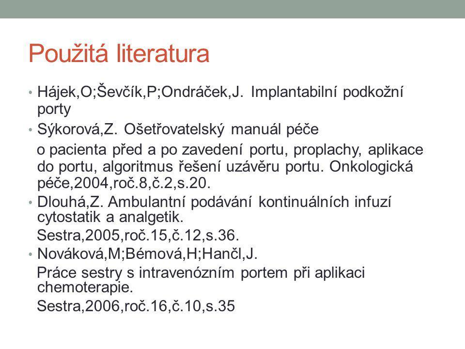 Použitá literatura Hájek,O;Ševčík,P;Ondráček,J. Implantabilní podkožní porty Sýkorová,Z. Ošetřovatelský manuál péče o pacienta před a po zavedení port