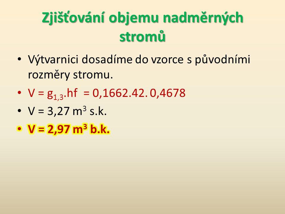Zjišťování objemu nadměrných stromů 1.Z objemových tabulek zjistíme kruhovou základnu pro d 1,3 = 46 cm. 2.g = 0,1662 m 2. 3.Výtvarnici vypočítáme z o