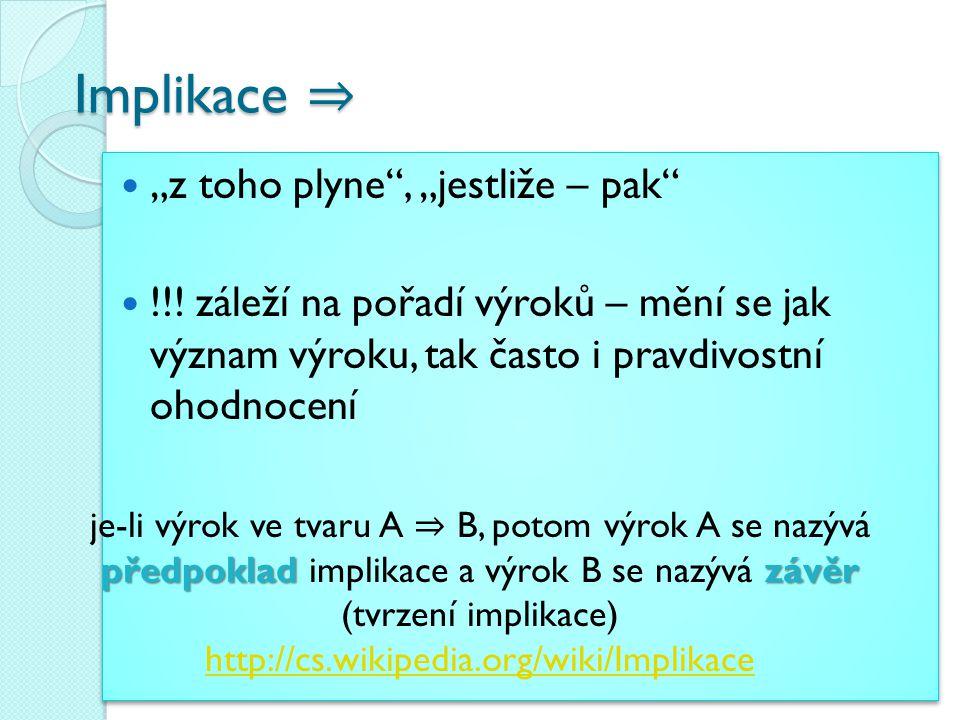 """Implikace ⇒ Implikace ⇒ """"z toho plyne"""", """"jestliže – pak"""" !!! záleží na pořadí výroků – mění se jak význam výroku, tak často i pravdivostní ohodnocení"""