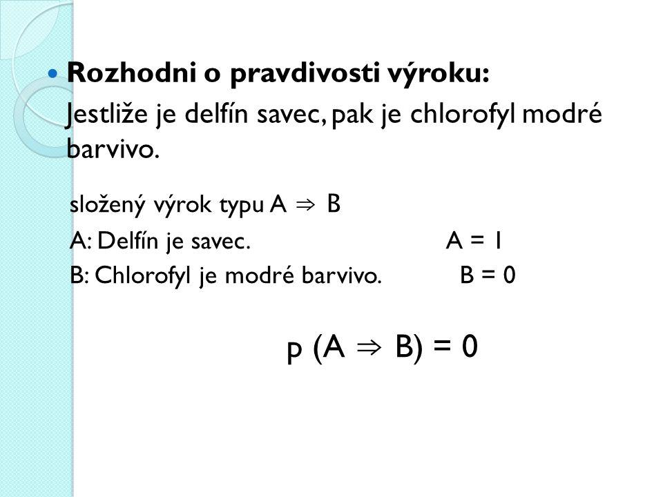 Rozhodni o pravdivosti výroku: Jestliže je delfín savec, pak je chlorofyl modré barvivo. složený výrok typu A ⇒ B A: Delfín je savec. A = 1 B: Chlorof