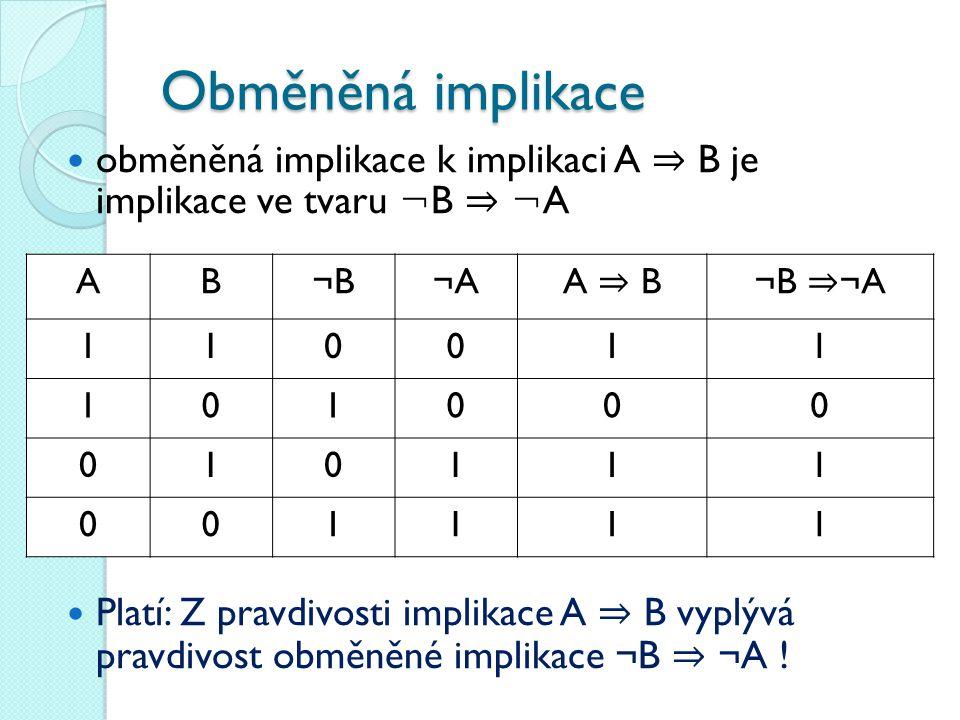 Obměněná implikace obměněná implikace k implikaci A ⇒ B je implikace ve tvaru ¬ B ⇒ ¬ A Platí: Z pravdivosti implikace A ⇒ B vyplývá pravdivost obměně