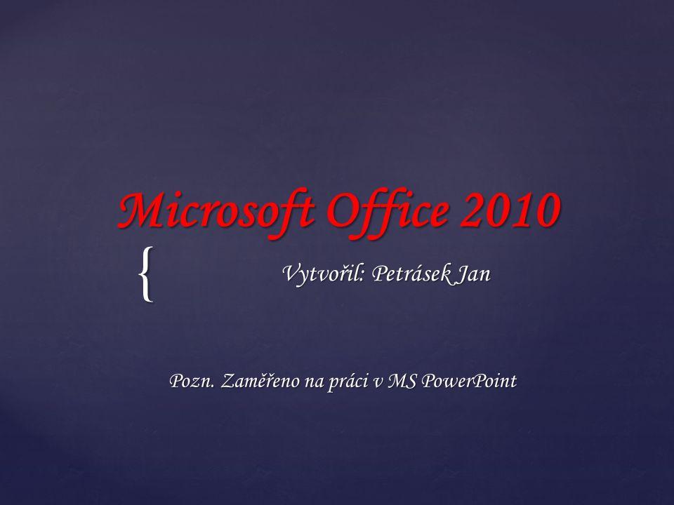 { Microsoft Office 2010 Vytvořil: Petrásek Jan Pozn. Zaměřeno na práci v MS PowerPoint
