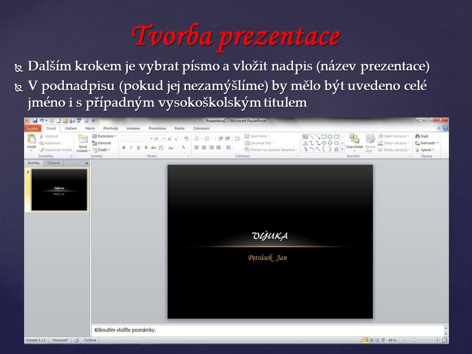  Dalším krokem je vybrat písmo a vložit nadpis (název prezentace)  V podnadpisu (pokud jej nezamýšlíme) by mělo být uvedeno celé jméno i s případným vysokoškolským titulem Tvorba prezentace