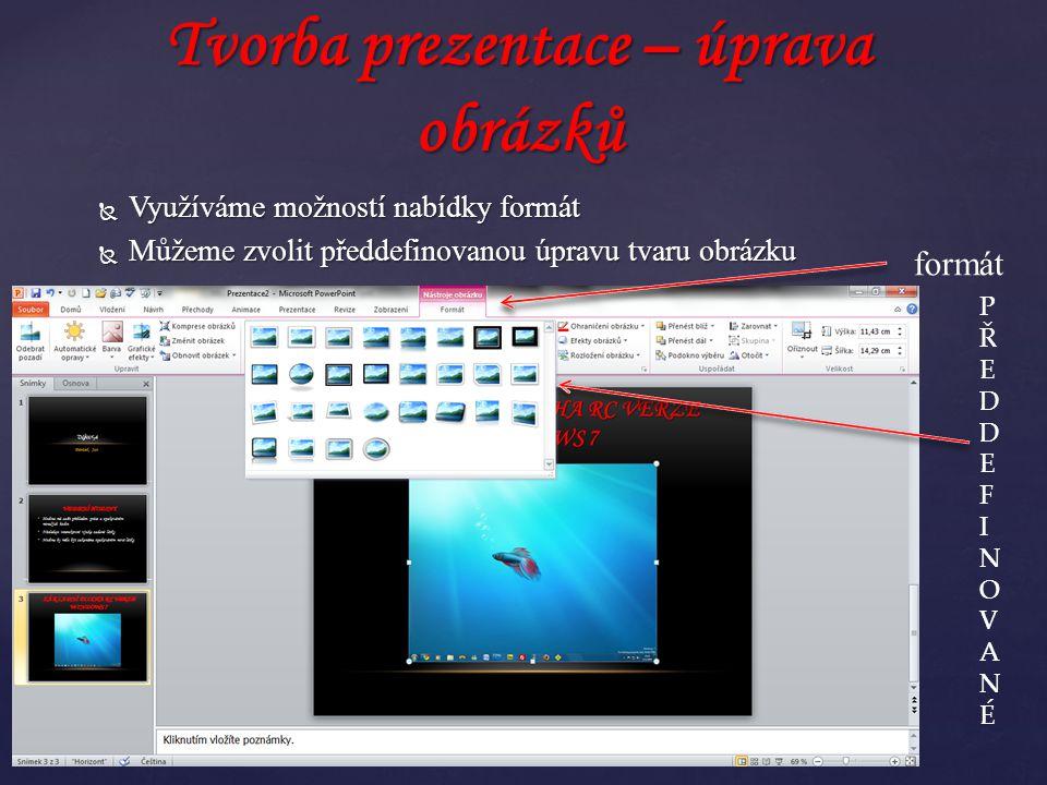  Využíváme možností nabídky formát  Můžeme zvolit předdefinovanou úpravu tvaru obrázku Tvorba prezentace – úprava obrázků PŘEDDEFINOVANÉPŘEDDEFINOVANÉ formát