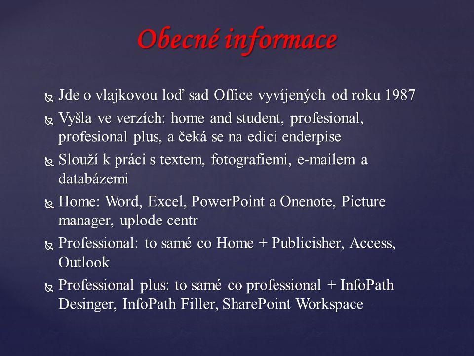  Jde o vlajkovou loď sad Office vyvíjených od roku 1987  Vyšla ve verzích: home and student, profesional, profesional plus, a čeká se na edici enderpise  Slouží k práci s textem, fotografiemi, e-mailem a databázemi  Home: Word, Excel, PowerPoint a Onenote, Picture manager, uplode centr  Professional: to samé co Home + Publicisher, Access, Outlook  Professional plus: to samé co professional + InfoPath Desinger, InfoPath Filler, SharePoint Workspace Obecné informace