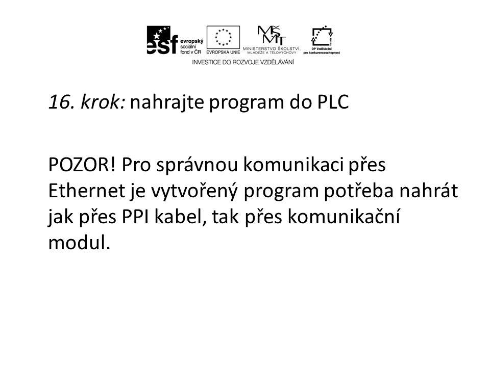 16. krok: nahrajte program do PLC POZOR! Pro správnou komunikaci přes Ethernet je vytvořený program potřeba nahrát jak přes PPI kabel, tak přes komuni