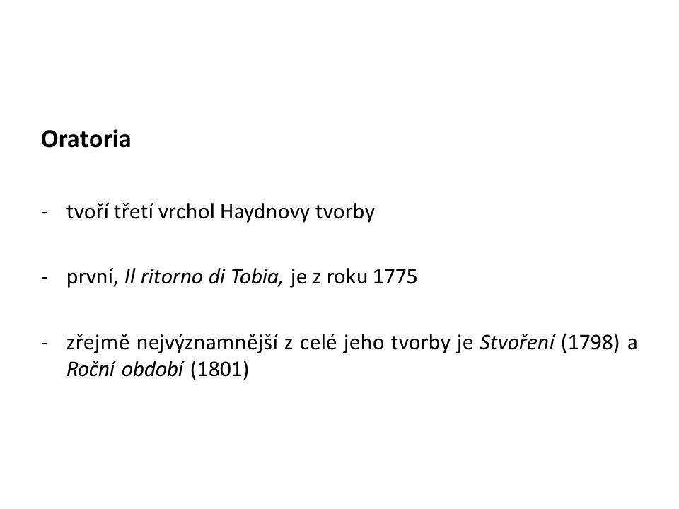 Oratoria -tvoří třetí vrchol Haydnovy tvorby -první, Il ritorno di Tobia, je z roku 1775 -zřejmě nejvýznamnější z celé jeho tvorby je Stvoření (1798) a Roční období (1801)