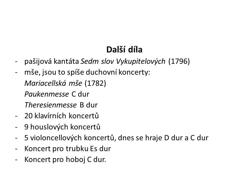 Další díla -pašijová kantáta Sedm slov Vykupitelových (1796) -mše, jsou to spíše duchovní koncerty: Mariacellská mše (1782) Paukenmesse C dur Theresienmesse B dur -20 klavírních koncertů -9 houslových koncertů -5 violoncellových koncertů, dnes se hraje D dur a C dur -Koncert pro trubku Es dur -Koncert pro hoboj C dur.