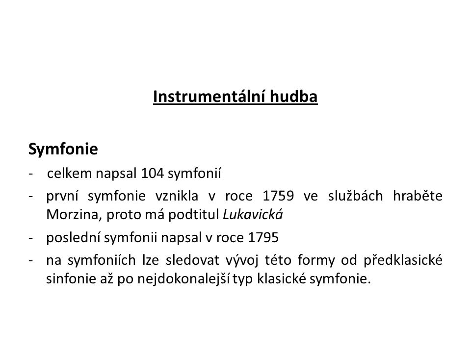 Instrumentální hudba Symfonie - celkem napsal 104 symfonií -první symfonie vznikla v roce 1759 ve službách hraběte Morzina, proto má podtitul Lukavická -poslední symfonii napsal v roce 1795 -na symfoniích lze sledovat vývoj této formy od předklasické sinfonie až po nejdokonalejší typ klasické symfonie.