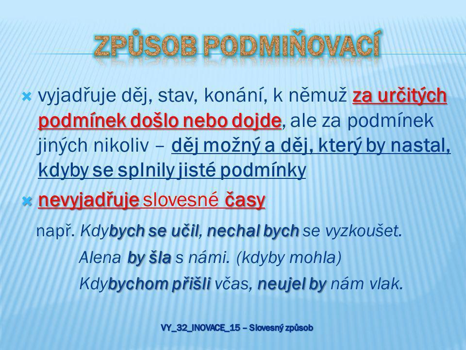  vyjadřuje potenciálně možný děj (podmínku, přání) příčestí minulého určitého slovesa tvarů slovesa  skládá se z příčestí minulého určitého slovesa (plaval, studovali) a tvarů slovesa být (bych, bys, by, bychom, byste, by)  vyjadřuje neuskutečnitelný děj příčestí minulého slovesa tvarů slovesa příčestí minulého určitého slovesa  skládá se z příčestí minulého slovesa být (byl / byli (-y, -a)), tvarů slovesa být (bych, bys, by, bychom, byste, by) a příčestí minulého určitého slovesa (plaval, studovali)