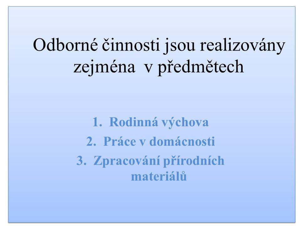 Odborné činnosti jsou realizovány zejména v předmětech 1.Rodinná výchova 2.Práce v domácnosti 3.Zpracování přírodních materiálů