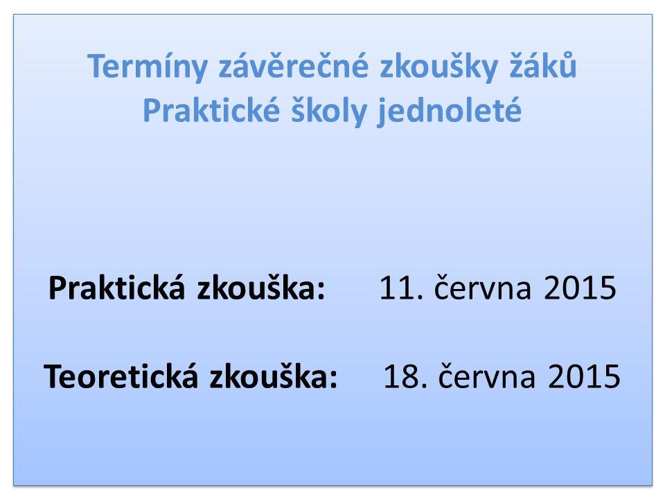 Termíny závěrečné zkoušky žáků Praktické školy jednoleté Praktická zkouška: 11. června 2015 Teoretická zkouška: 18. června 2015