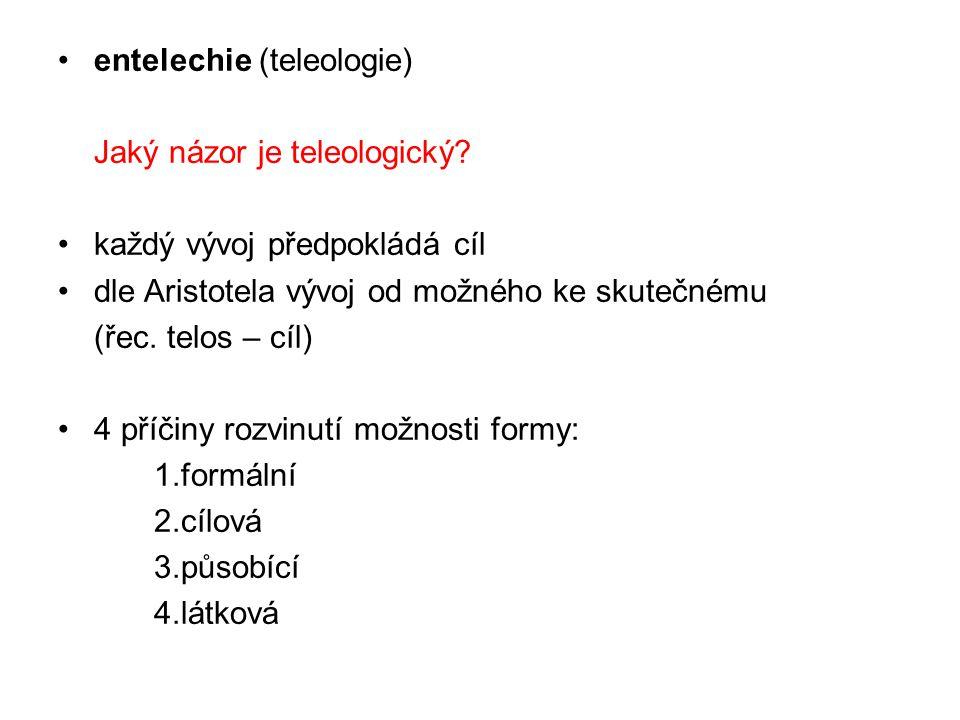 entelechie (teleologie) Jaký názor je teleologický? každý vývoj předpokládá cíl dle Aristotela vývoj od možného ke skutečnému (řec. telos – cíl) 4 pří