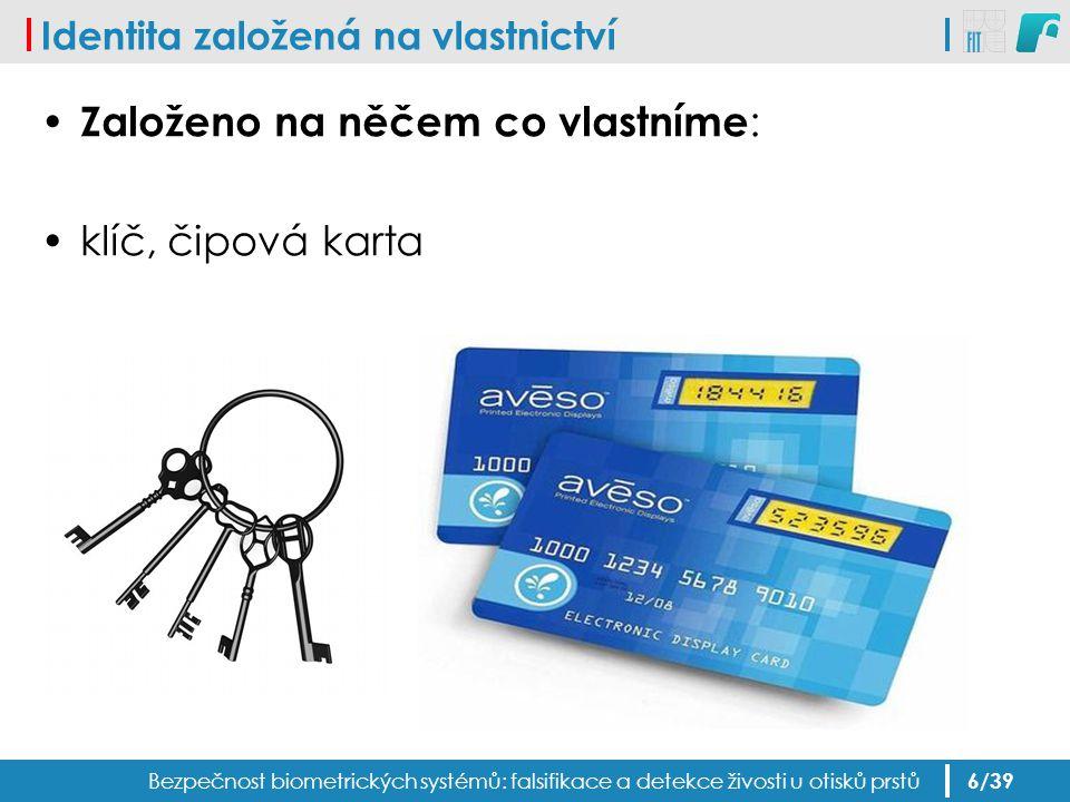 Identita založená na vlastnictví Založeno na něčem co vlastníme : klíč, čipová karta Bezpečnost biometrických systémů: falsifikace a detekce živosti u