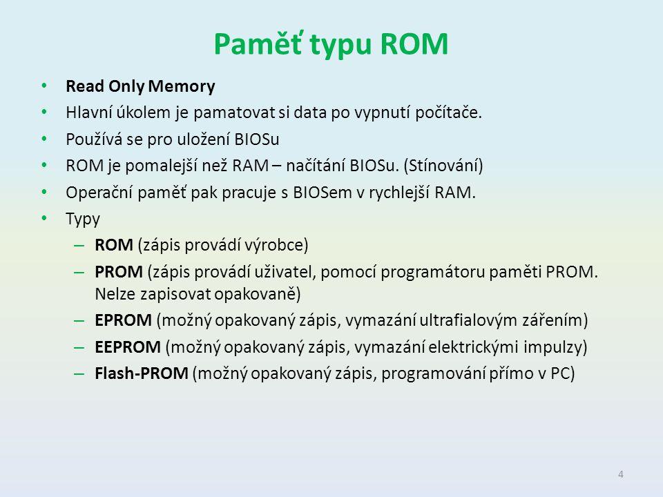 Paměť typu ROM Read Only Memory Hlavní úkolem je pamatovat si data po vypnutí počítače. Používá se pro uložení BIOSu ROM je pomalejší než RAM – načítá