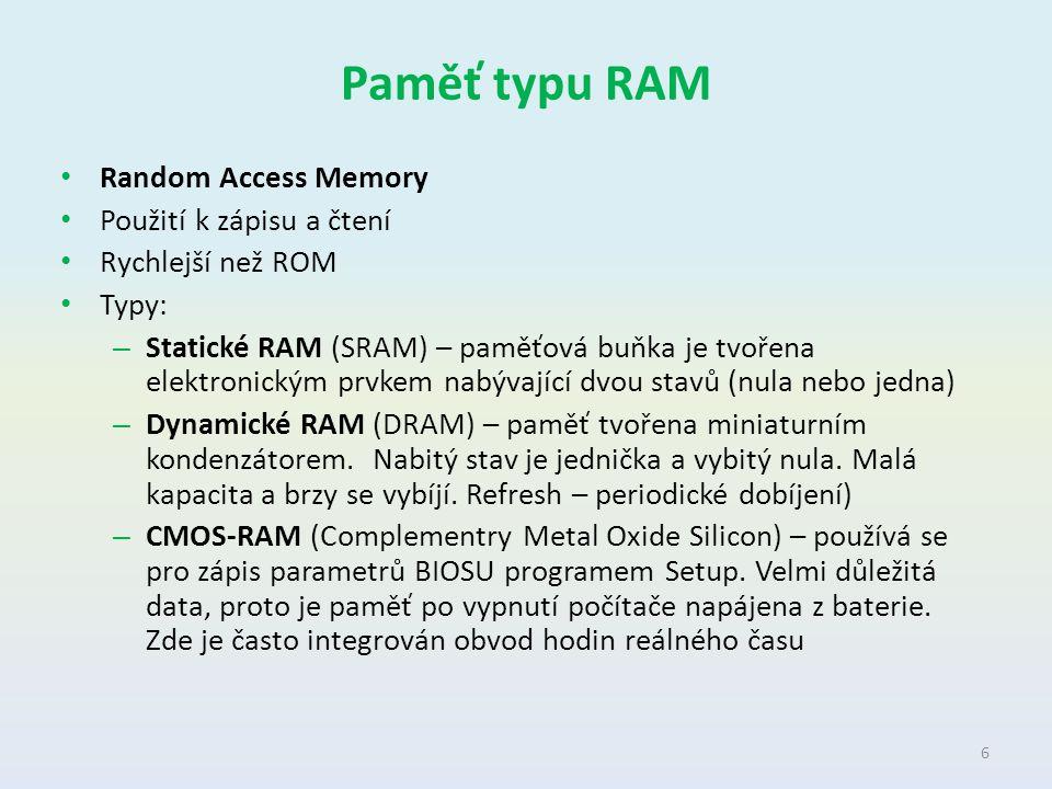 Paměť typu RAM Random Access Memory Použití k zápisu a čtení Rychlejší než ROM Typy: – Statické RAM (SRAM) – paměťová buňka je tvořena elektronickým p