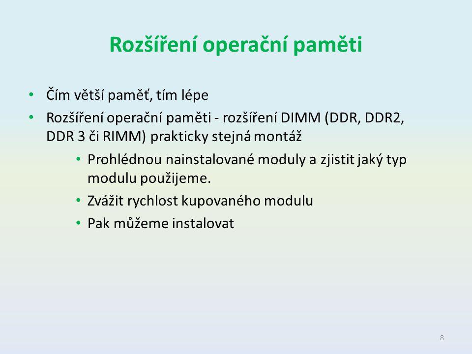 Rozšíření operační paměti Čím větší paměť, tím lépe Rozšíření operační paměti - rozšíření DIMM (DDR, DDR2, DDR 3 či RIMM) prakticky stejná montáž Proh