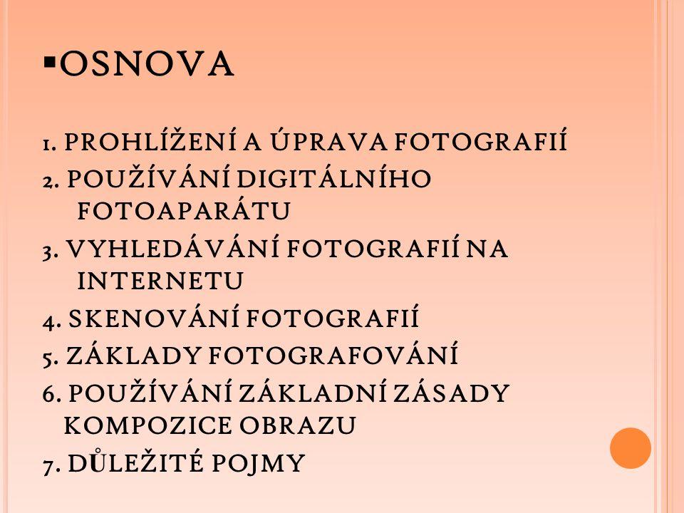  OSNOVA 1. PROHLÍŽENÍ A ÚPRAVA FOTOGRAFIÍ 2. POUŽÍVÁNÍ DIGITÁLNÍHO FOTOAPARÁTU 3. VYHLEDÁVÁNÍ FOTOGRAFIÍ NA INTERNETU 4. SKENOVÁNÍ FOTOGRAFIÍ 5. ZÁKL