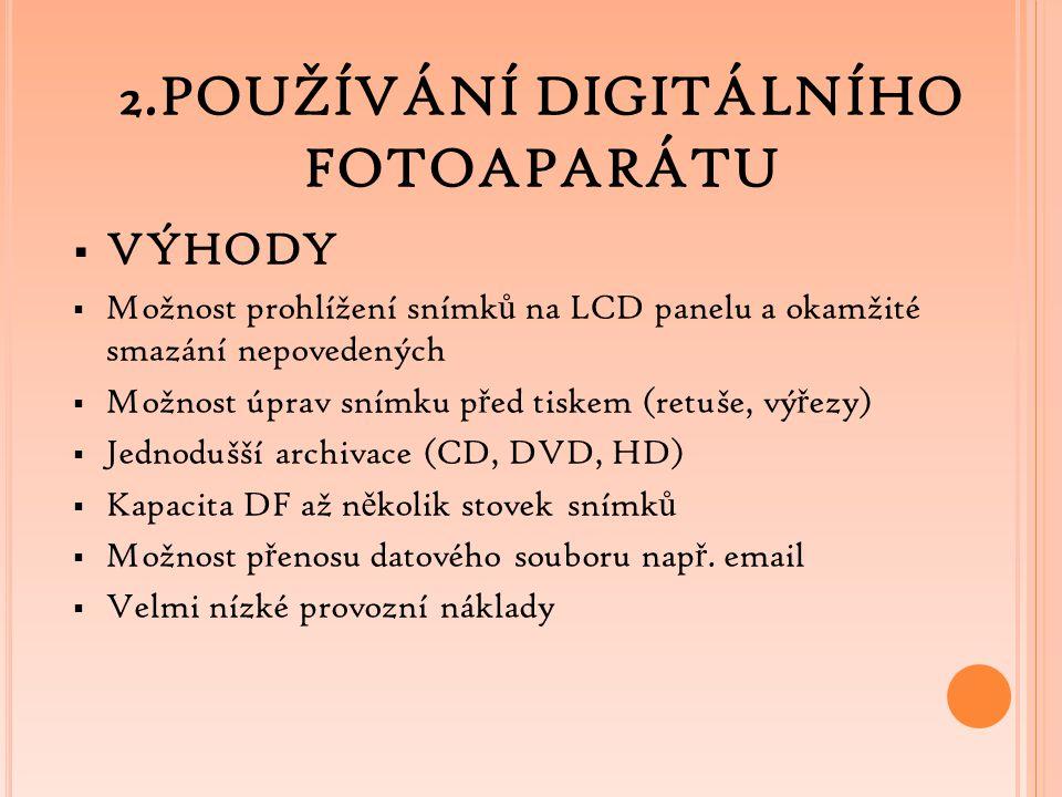 2.POUŽÍVÁNÍ DIGITÁLNÍHO FOTOAPARÁTU  VÝHODY  Možnost prohlížení snímk ů na LCD panelu a okamžité smazání nepovedených  Možnost úprav snímku p ř ed tiskem (retuše, vý ř ezy)  Jednodušší archivace (CD, DVD, HD)  Kapacita DF až n ě kolik stovek snímk ů  Možnost p ř enosu datového souboru nap ř.