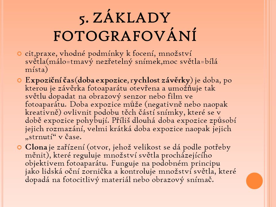 5. ZÁKLADY FOTOGRAFOVÁNÍ cit,praxe, vhodné podmínky k focení, množství sv ě tla(málo=tmavý nez ř etelný snímek,moc sv ě tla=bílá místa) Expozi č ní č