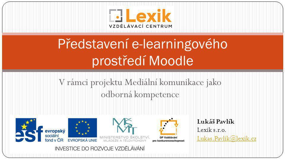 V rámci projektu Mediální komunikace jako odborná kompetence Představení e-learningového prostředí Moodle Lukáš Pavlík Lexik s.r.o. Lukas.Pavlik@lexik