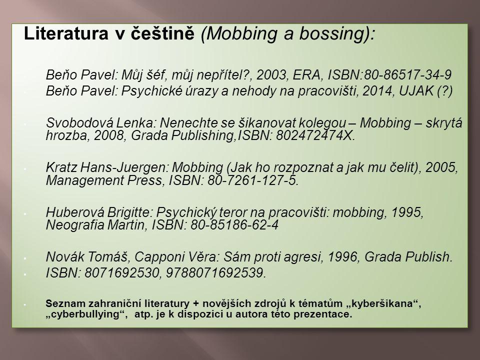 Literatura v češtině (Mobbing a bossing): Beňo Pavel: Můj šéf, můj nepřítel?, 2003, ERA, ISBN:80-86517-34-9 Beňo Pavel: Psychické úrazy a nehody na pracovišti, 2014, UJAK (?) Svobodová Lenka: Nenechte se šikanovat kolegou – Mobbing – skrytá hrozba, 2008, Grada Publishing,ISBN: 802472474X.