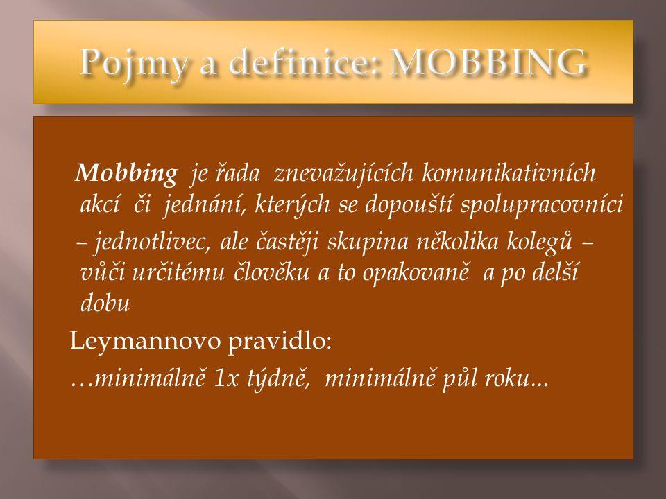 Mobbing je řada znevažujících komunikativních akcí či jednání, kterých se dopouští spolupracovníci – jednotlivec, ale častěji skupina několika kolegů – vůči určitému člověku a to opakovaně a po delší dobu Leymannovo pravidlo: …minimálně 1x týdně, minimálně půl roku...